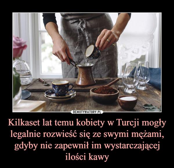 Kilkaset lat temu kobiety w Turcji mogły legalnie rozwieść się ze swymi mężami, gdyby nie zapewnił im wystarczającej ilości kawy –