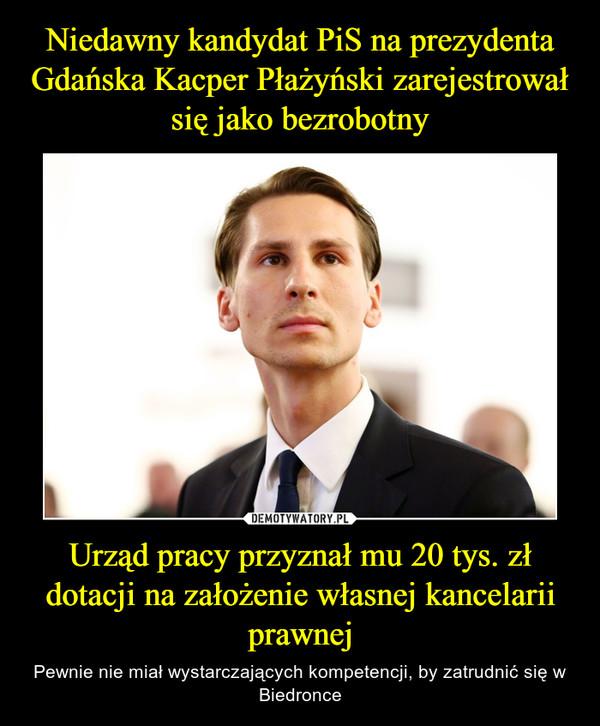 Urząd pracy przyznał mu 20 tys. zł dotacji na założenie własnej kancelarii prawnej – Pewnie nie miał wystarczających kompetencji, by zatrudnić się w Biedronce