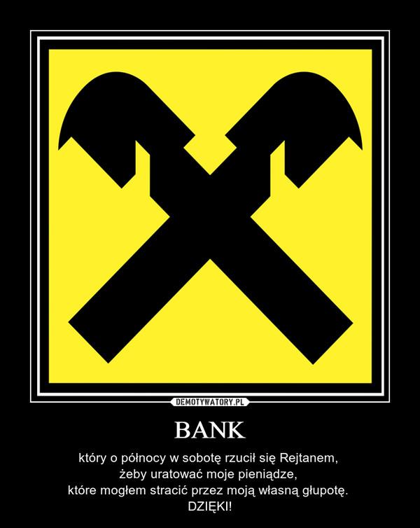 BANK – który o północy w sobotę rzucił się Rejtanem, żeby uratować moje pieniądze, które mogłem stracić przez moją własną głupotę. DZIĘKI!