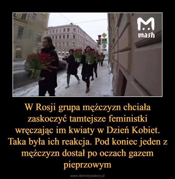 W Rosji grupa mężczyzn chciała zaskoczyć tamtejsze feministki wręczając im kwiaty w Dzień Kobiet. Taka była ich reakcja. Pod koniec jeden z mężczyzn dostał po oczach gazem pieprzowym –