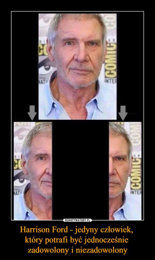 Harrison Ford - jedyny człowiek,  który potrafi być jednocześnie  zadowolony i niezadowolony