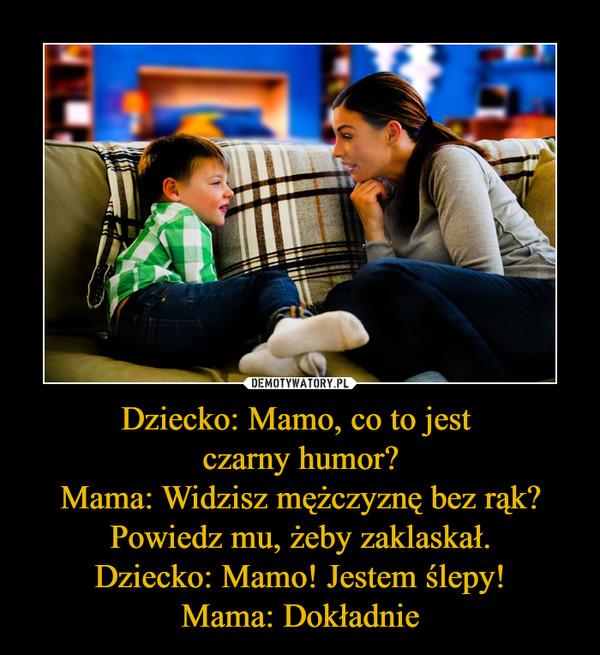 Dziecko: Mamo, co to jest czarny humor?Mama: Widzisz mężczyznę bez rąk? Powiedz mu, żeby zaklaskał.Dziecko: Mamo! Jestem ślepy!Mama: Dokładnie –