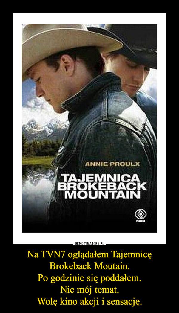 Na TVN7 oglądałem Tajemnicę Brokeback Moutain.Po godzinie się poddałem.Nie mój temat.Wolę kino akcji i sensację. –
