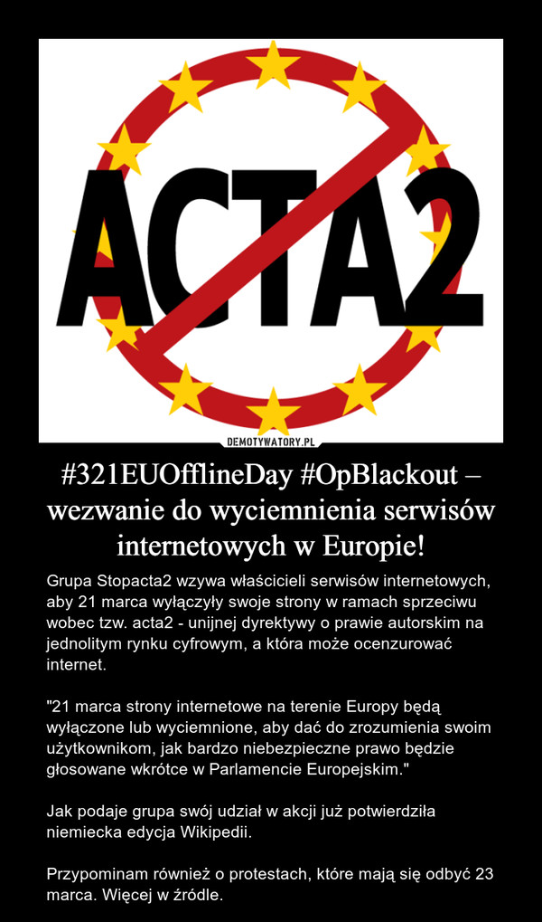"""#321EUOfflineDay #OpBlackout – wezwanie do wyciemnienia serwisów internetowych w Europie! – Grupa Stopacta2 wzywa właścicieli serwisów internetowych, aby 21 marca wyłączyły swoje strony w ramach sprzeciwu wobec tzw. acta2 - unijnej dyrektywy o prawie autorskim na jednolitym rynku cyfrowym, a która może ocenzurować internet.""""21 marca strony internetowe na terenie Europy będą wyłączone lub wyciemnione, aby dać do zrozumienia swoim użytkownikom, jak bardzo niebezpieczne prawo będzie głosowane wkrótce w Parlamencie Europejskim.""""Jak podaje grupa swój udział w akcji już potwierdziła niemiecka edycja Wikipedii. Przypominam również o protestach, które mają się odbyć 23 marca. Więcej w źródle."""