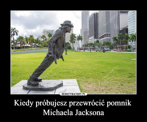 Kiedy próbujesz przewrócić pomnik  Michaela Jacksona
