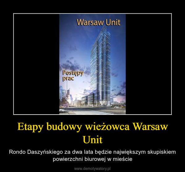 Etapy budowy wieżowca Warsaw Unit – Rondo Daszyńskiego za dwa lata będzie największym skupiskiem powierzchni biurowej w mieście
