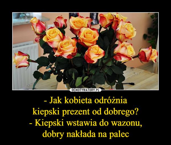 - Jak kobieta odróżniakiepski prezent od dobrego?- Kiepski wstawia do wazonu,dobry nakłada na palec –