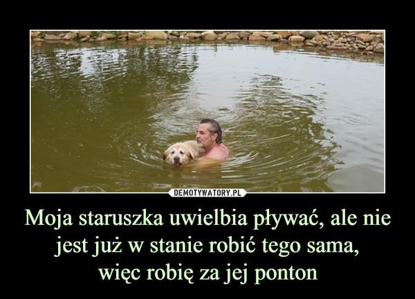 Moja staruszka uwielbia pływać, ale nie jest już w stanie robić tego sama,więc robię za jej ponton –