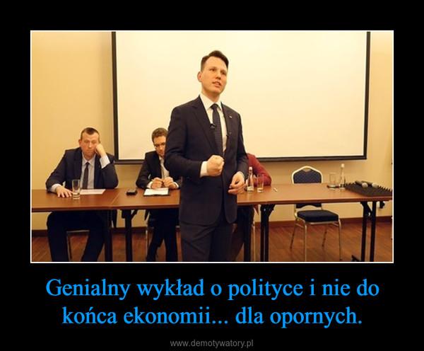 Genialny wykład o polityce i nie do końca ekonomii... dla opornych. –