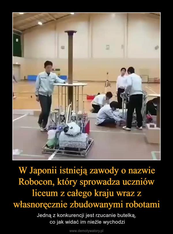 W Japonii istnieją zawody o nazwie Robocon, który sprowadza uczniów liceum z całego kraju wraz z własnoręcznie zbudowanymi robotami – Jedną z konkurencji jest rzucanie butelką, co jak widać im nieźle wychodzi