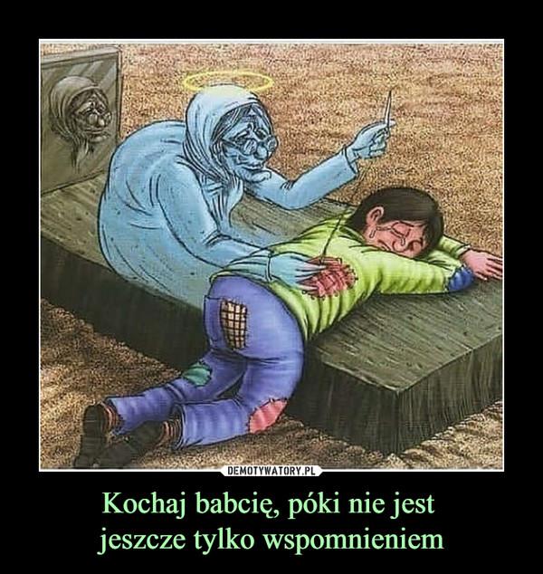 Kochaj babcię, póki nie jest jeszcze tylko wspomnieniem –