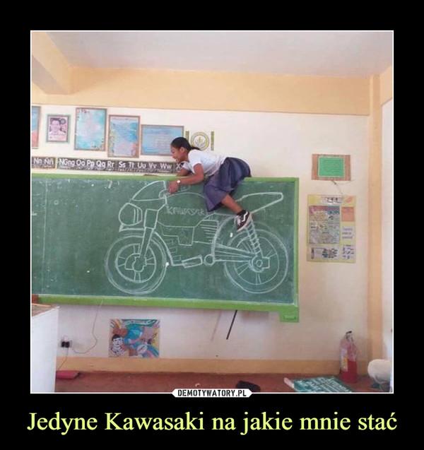Jedyne Kawasaki na jakie mnie stać –