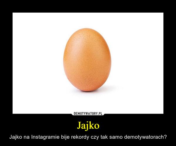 Jajko – Jajko na Instagramie bije rekordy czy tak samo demotywatorach?