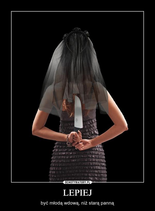 LEPIEJ – być młodą wdową, niż starą panną