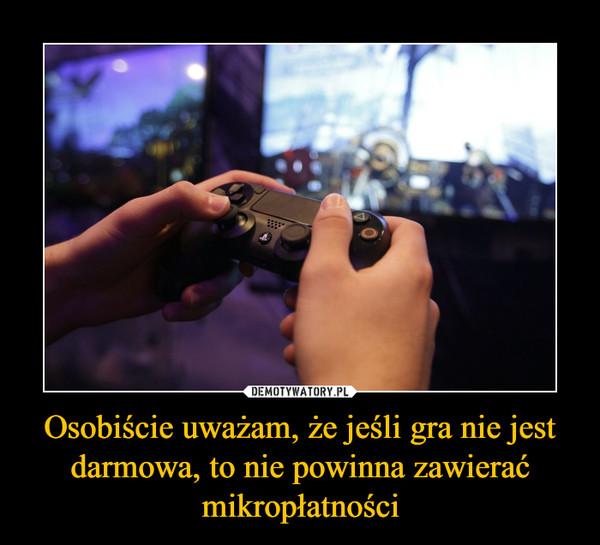 Osobiście uważam, że jeśli gra nie jest darmowa, to nie powinna zawierać mikropłatności –