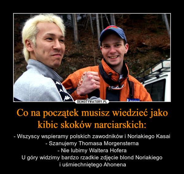Co na początek musisz wiedzieć jako kibic skoków narciarskich: – - Wszyscy wspieramy polskich zawodników i Noriakiego Kasai- Szanujemy Thomasa Morgensterna- Nie lubimy Waltera HoferaU góry widzimy bardzo rzadkie zdjęcie blond Noriakiego i uśmiechniętego Ahonena