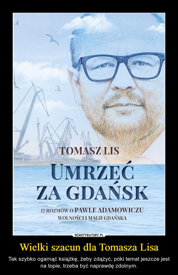 Wielki szacun dla Tomasza Lisa – Tak szybko ogarnąć książkę, żeby zdążyć, póki temat jeszcze jest na topie, trzeba być naprawdę zdolnym.