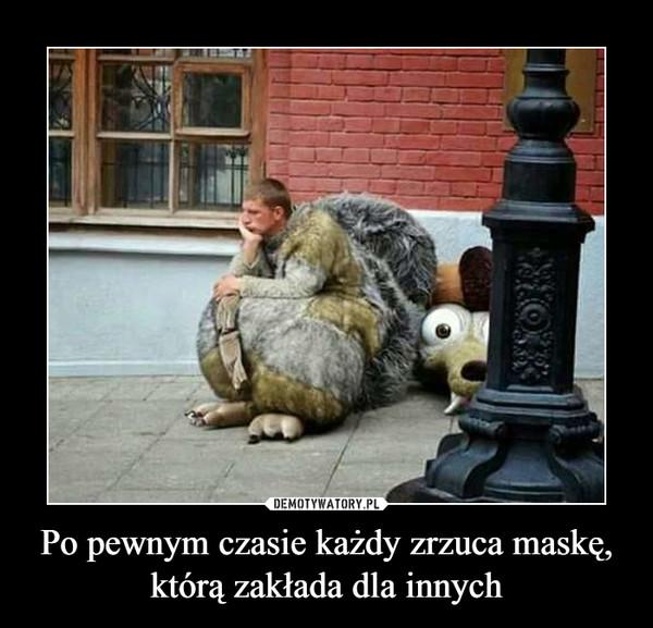Po pewnym czasie każdy zrzuca maskę,którą zakłada dla innych –