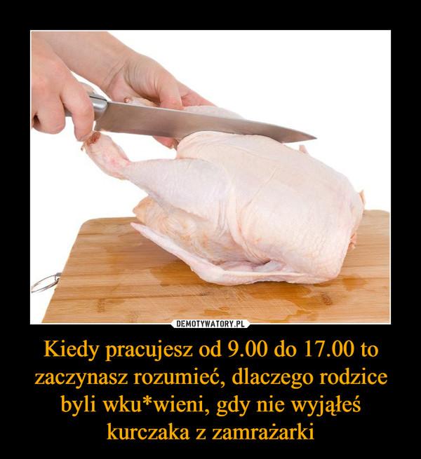 Kiedy pracujesz od 9.00 do 17.00 to zaczynasz rozumieć, dlaczego rodzice byli wku*wieni, gdy nie wyjąłeś kurczaka z zamrażarki –