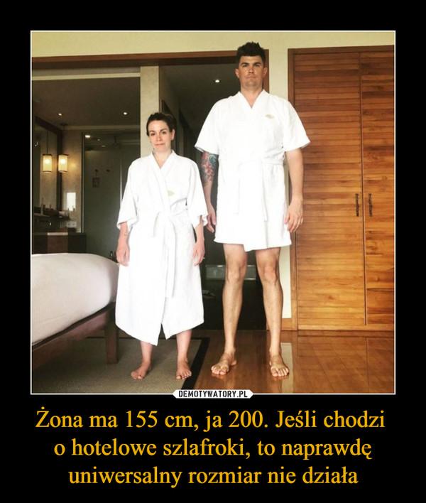 Żona ma 155 cm, ja 200. Jeśli chodzi o hotelowe szlafroki, to naprawdę uniwersalny rozmiar nie działa –