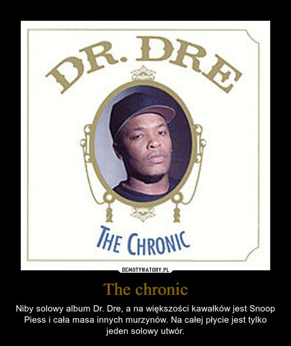 The chronic – Niby solowy album Dr. Dre, a na większości kawałków jest Snoop Piess i cała masa innych murzynów. Na całej płycie jest tylko jeden solowy utwór.