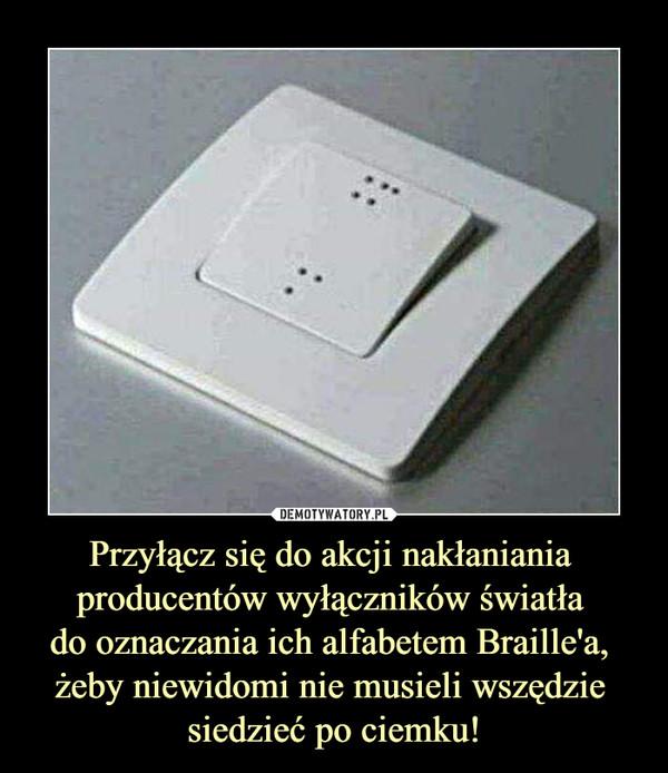 Przyłącz się do akcji nakłaniania producentów wyłączników światła do oznaczania ich alfabetem Braille'a, żeby niewidomi nie musieli wszędzie siedzieć po ciemku! –