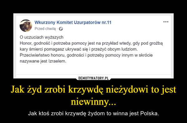Jak żyd zrobi krzywdę nieżydowi to jest niewinny... – Jak ktoś zrobi krzywdę żydom to winna jest Polska.