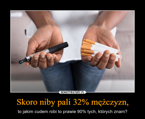 Skoro niby pali 32% mężczyzn, – to jakim cudem robi to prawie 90% tych, których znam?