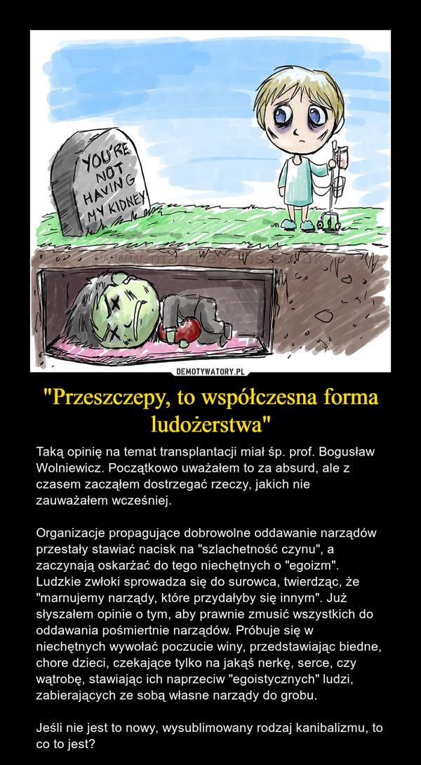 """""""Przeszczepy, to współczesna forma ludożerstwa"""" – Taką opinię na temat transplantacji miał śp. prof. Bogusław Wolniewicz. Początkowo uważałem to za absurd, ale z czasem zacząłem dostrzegać rzeczy, jakich nie zauważałem wcześniej.Organizacje propagujące dobrowolne oddawanie narządów przestały stawiać nacisk na """"szlachetność czynu"""", a zaczynają oskarżać do tego niechętnych o """"egoizm"""". Ludzkie zwłoki sprowadza się do surowca, twierdząc, że """"marnujemy narządy, które przydałyby się innym"""". Już słyszałem opinie o tym, aby prawnie zmusić wszystkich do oddawania pośmiertnie narządów. Próbuje się w niechętnych wywołać poczucie winy, przedstawiając biedne, chore dzieci, czekające tylko na jakąś nerkę, serce, czy wątrobę, stawiając ich naprzeciw """"egoistycznych"""" ludzi, zabierających ze sobą własne narządy do grobu.Jeśli nie jest to nowy, wysublimowany rodzaj kanibalizmu, to co to jest?"""