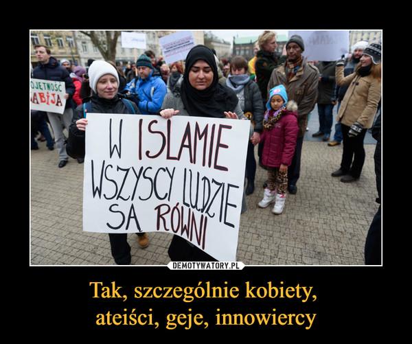 Tak, szczególnie kobiety, ateiści, geje, innowiercy –  w islamie wszyscy ludzie są równi