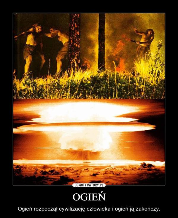 OGIEŃ – Ogień rozpoczął cywilizację człowieka i ogień ją zakończy.