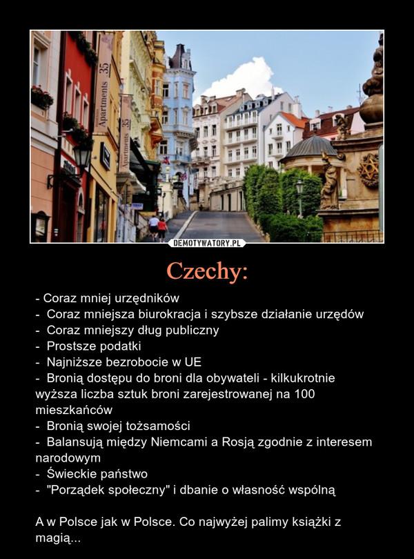 """Czechy: – - Coraz mniej urzędników-  Coraz mniejsza biurokracja i szybsze działanie urzędów-  Coraz mniejszy dług publiczny-  Prostsze podatki-  Najniższe bezrobocie w UE-  Bronią dostępu do broni dla obywateli - kilkukrotnie wyższa liczba sztuk broni zarejestrowanej na 100 mieszkańców-  Bronią swojej tożsamości-  Balansują między Niemcami a Rosją zgodnie z interesem narodowym-  Świeckie państwo-  """"Porządek społeczny"""" i dbanie o własność wspólnąA w Polsce jak w Polsce. Co najwyżej palimy książki z magią..."""
