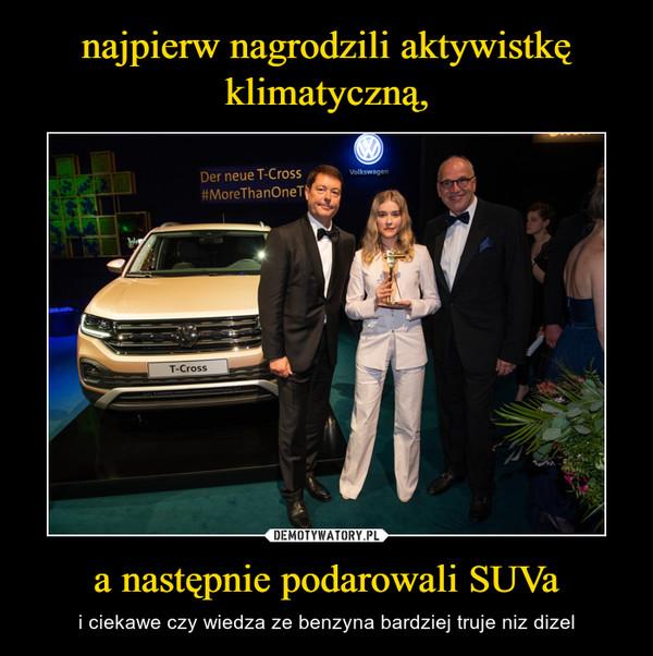 a następnie podarowali SUVa – i ciekawe czy wiedza ze benzyna bardziej truje niz dizel