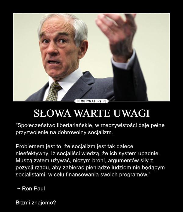 """SŁOWA WARTE UWAGI – """"Społeczeństwo libertariańskie, w rzeczywistości daje pełne przyzwolenie na dobrowolny socjalizm.Problemem jest to, że socjalizm jest tak dalece nieefektywny, iż socjaliści wiedzą, że ich system upadnie. Muszą zatem używać, niczym broni, argumentów siły z pozycji rządu, aby zabierać pieniądze ludziom nie będącym socjalistami, w celu finansowania swoich programów."""" ~ Ron PaulBrzmi znajomo?"""