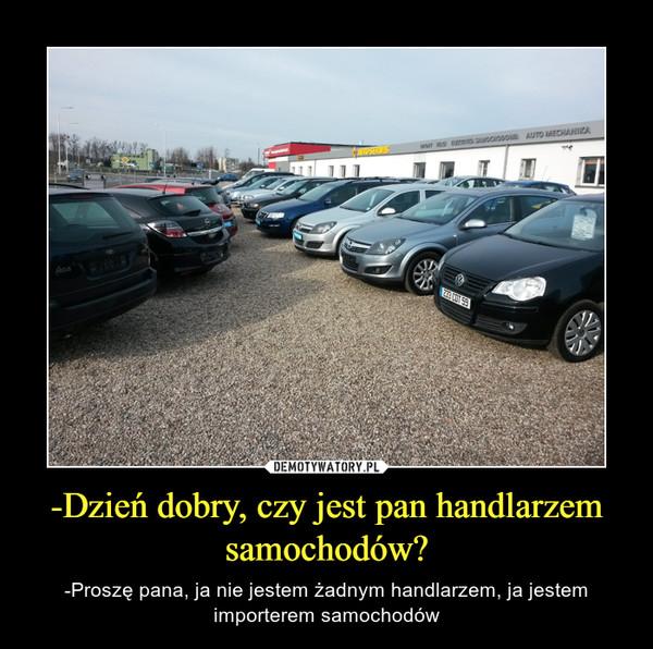 -Dzień dobry, czy jest pan handlarzem samochodów? – -Proszę pana, ja nie jestem żadnym handlarzem, ja jestem importerem samochodów