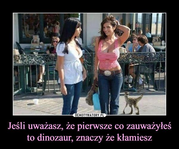 Jeśli uważasz, że pierwsze co zauważyłeś to dinozaur, znaczy że kłamiesz –