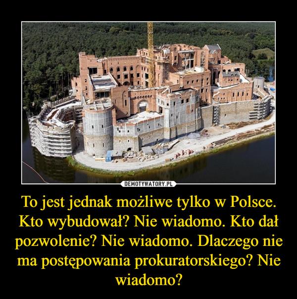 To jest jednak możliwe tylko w Polsce. Kto wybudował? Nie wiadomo. Kto dał pozwolenie? Nie wiadomo. Dlaczego nie ma postępowania prokuratorskiego? Nie wiadomo? –