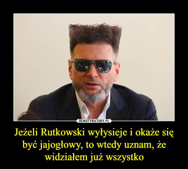 Jeżeli Rutkowski wyłysieje i okaże się być jajogłowy, to wtedy uznam, że widziałem już wszystko –