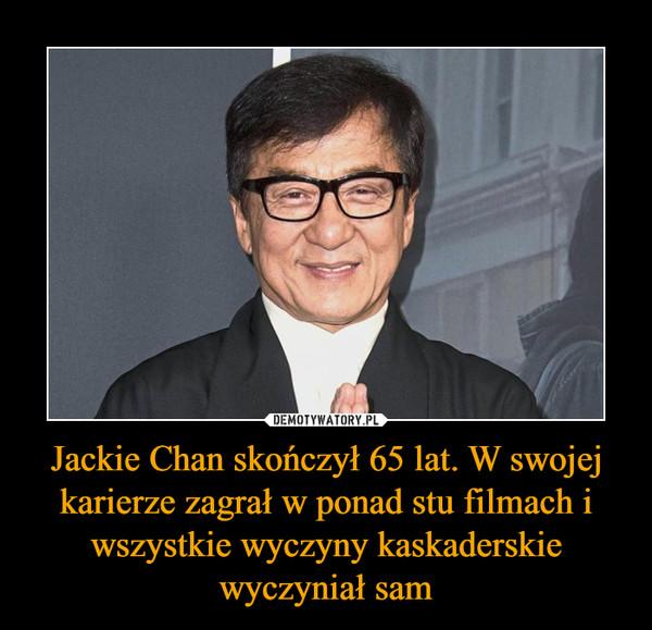 Jackie Chan skończył 65 lat. W swojej karierze zagrał w ponad stu filmach i wszystkie wyczyny kaskaderskie wyczyniał sam –