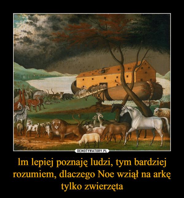 lm lepiej poznaję ludzi, tym bardziej rozumiem, dlaczego Noe wziął na arkę tylko zwierzęta –