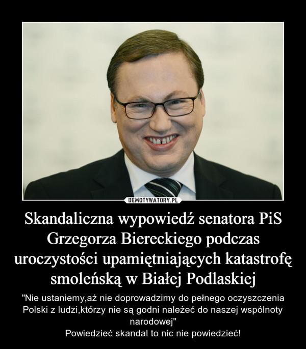 """Skandaliczna wypowiedź senatora PiS Grzegorza Biereckiego podczas uroczystości upamiętniających katastrofę smoleńską w Białej Podlaskiej – """"Nie ustaniemy,aż nie doprowadzimy do pełnego oczyszczenia Polski z ludzi,którzy nie są godni należeć do naszej wspólnoty narodowej""""Powiedzieć skandal to nic nie powiedzieć!"""