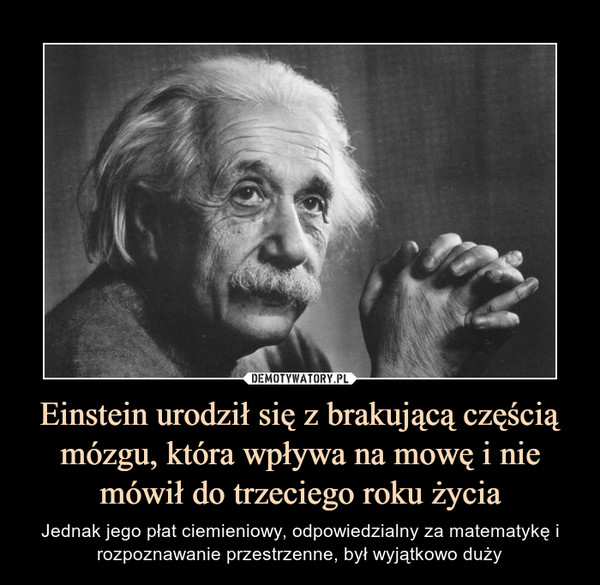 Einstein urodził się z brakującą częścią mózgu, która wpływa na mowę i nie mówił do trzeciego roku życia – Jednak jego płat ciemieniowy, odpowiedzialny za matematykę i rozpoznawanie przestrzenne, był wyjątkowo duży