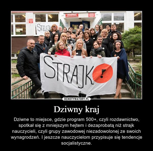 Dziwny kraj – Dziwne to miejsce, gdzie program 500+, czyli rozdawnictwo, spotkał się z mniejszym hejtem i dezaprobatą niż strajk nauczycieli, czyli grupy zawodowej niezadowolonej ze swoich wynagrodzeń. I jeszcze nauczycielom przypisuje się tendencje socjalistyczne.