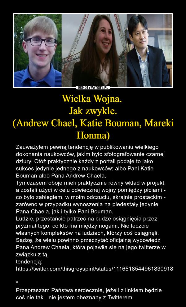 Wielka Wojna. Jak zwykle.(Andrew Chael, Katie Bouman, Mareki Honma) – Zauważyłem pewną tendencję w publikowaniu wielkiego dokonania naukowców, jakim było sfotografowanie czarnej dziury. Otóż praktycznie każdy z portali podaje to jako sukces jedynie jednego z naukowców: albo Pani Katie Bouman albo Pana Andrew Chaela.Tymczasem oboje mieli praktycznie równy wkład w projekt, a zostali użyci w celu odwiecznej wojny pomiędzy płciami - co było zabiegiem, w moim odczuciu, skrajnie prostackim - zarówno w przypadku wynoszenia na piedestały jedynie Pana Chaela, jak i tylko Pani Bouman. Ludzie, przestańcie patrzeć na cudze osiągnięcia przez pryzmat tego, co kto ma między nogami. Nie leczcie własnych kompleksów na ludziach, którzy coś osiągnęli.Sądzę, że wielu powinno przeczytać oficjalną wypowiedź Pana Andrew Chaela, która pojawiła się na jego twitterze w związku z tą tendencją:https://twitter.com/thisgreyspirit/status/1116518544961830918* Przepraszam Państwa serdecznie, jeżeli z linkiem będzie coś nie tak - nie jestem obeznany z Twitterem.