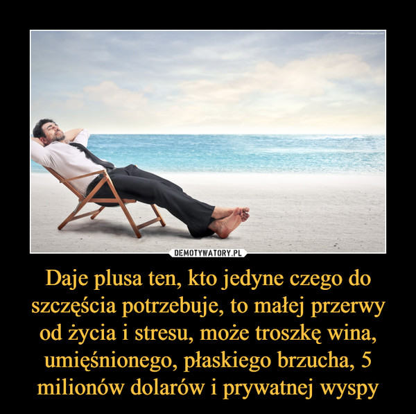 Daje plusa ten, kto jedyne czego do szczęścia potrzebuje, to małej przerwy od życia i stresu, może troszkę wina, umięśnionego, płaskiego brzucha, 5 milionów dolarów i prywatnej wyspy –