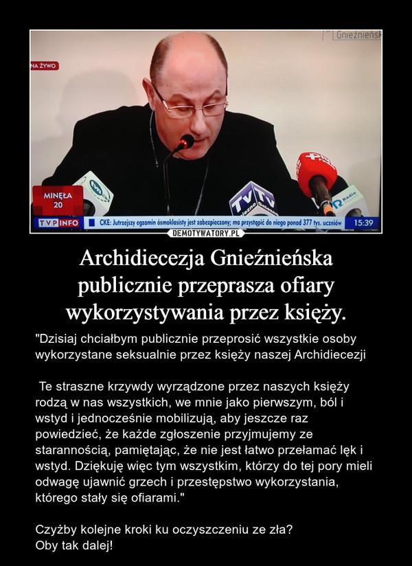 """Archidiecezja Gnieźnieńskapublicznie przeprasza ofiarywykorzystywania przez księży. – """"Dzisiaj chciałbym publicznie przeprosić wszystkie osoby wykorzystane seksualnie przez księży naszej Archidiecezji Te straszne krzywdy wyrządzone przez naszych księży rodzą w nas wszystkich, we mnie jako pierwszym, ból i wstyd i jednocześnie mobilizują, aby jeszcze raz powiedzieć, że każde zgłoszenie przyjmujemy ze starannością, pamiętając, że nie jest łatwo przełamać lęk i wstyd. Dziękuję więc tym wszystkim, którzy do tej pory mieli odwagę ujawnić grzech i przestępstwo wykorzystania, którego stały się ofiarami.""""Czyżby kolejne kroki ku oczyszczeniu ze zła?Oby tak dalej!"""