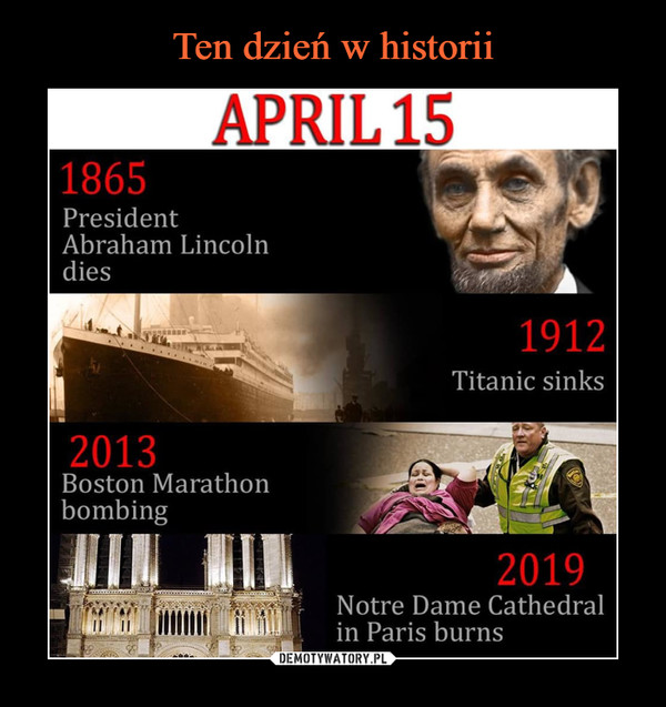 –  APRIL15 	1865 	President 	Abraham Lincoln 	dies 	1912 	Titanic sinks 	2013 	Boston Marathon 	bombing 	2019 	Notre Dame Cathedral 	in Paris burns