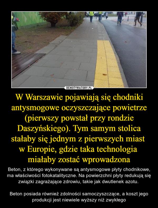 W Warszawie pojawiają się chodniki antysmogowe oczyszczające powietrze (pierwszy powstał przy rondzie Daszyńskiego). Tym samym stolica stałaby się jednym z pierwszych miast w Europie, gdzie taka technologia miałaby zostać wprowadzona – Beton, z którego wykonywane są antysmogowe płyty chodnikowe, ma właściwości fotokatalityczne. Na powierzchni płyty redukują się związki zagrażające zdrowiu, takie jak dwutlenek azotu. Beton posiada również zdolności samoczyszczące, a koszt jego produkcji jest niewiele wyższy niż zwykłego