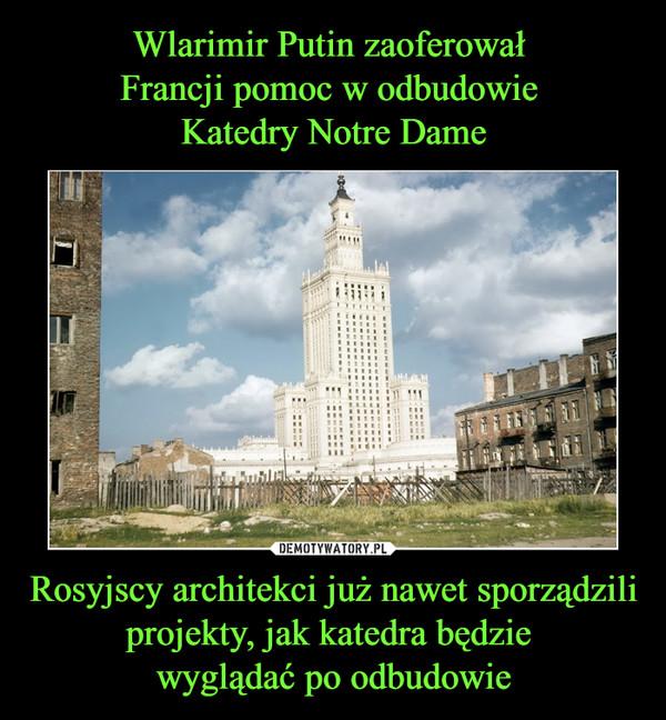 Rosyjscy architekci już nawet sporządzili projekty, jak katedra będzie wyglądać po odbudowie –