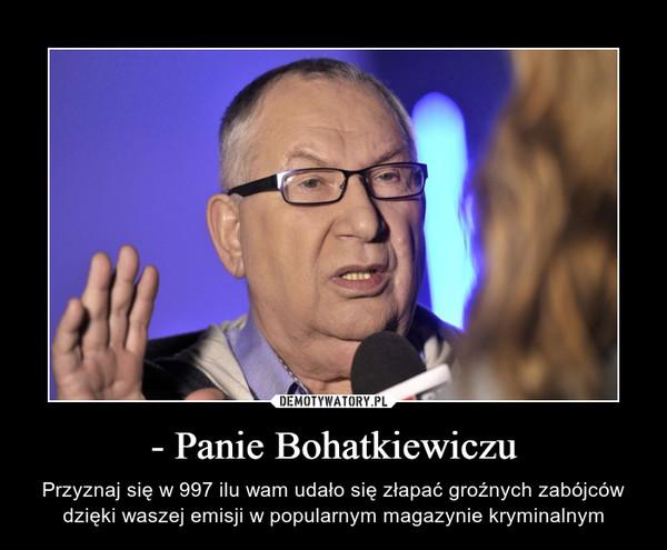 - Panie Bohatkiewiczu – Przyznaj się w 997 ilu wam udało się złapać groźnych zabójców dzięki waszej emisji w popularnym magazynie kryminalnym
